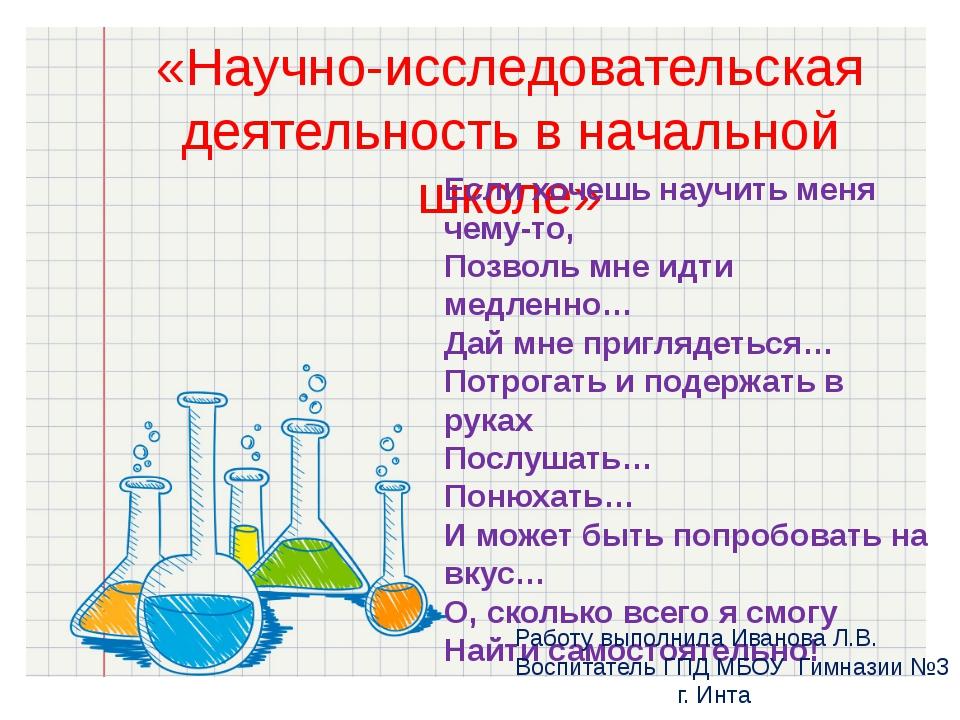 «Научно-исследовательская деятельность в начальной школе» Если хочешь научить...