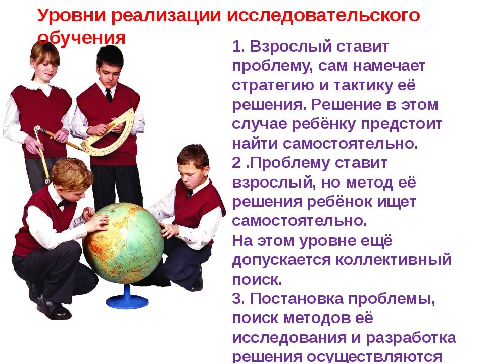 Уровни реализации исследовательского обучения 1. Взрослый ставит проблему, са...