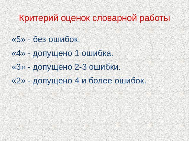 Критерий оценок словарной работы «5» - без ошибок. «4» - допущено 1 ошибка. «...