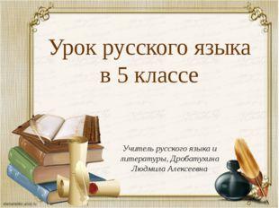 Урок русского языка в 5 классе Учитель русского языка и литературы, Дробатухи