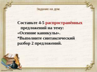 Задание на дом. Составьте 4-5 распространённых предложений на тему: «Осенние