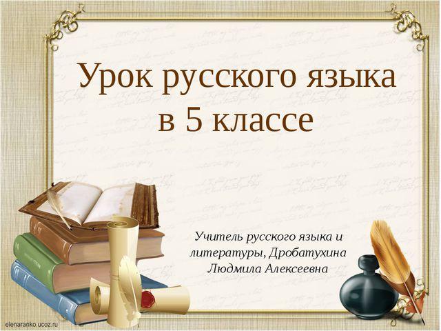 Урок русского языка в 5 классе Учитель русского языка и литературы, Дробатухи...