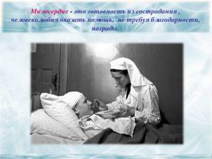 Милосердие - это готовность из сострадания , человеколюбия оказать помощь, н