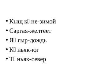 Кыщ көне-зимой Саргая-желтеет Яңгыр-дождь Көньяк-юг Төньяк-север
