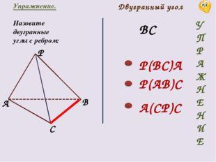Упражнение. Назовите двугранные углы с ребром: ВС Двугранный угол P(BC)A P(AB