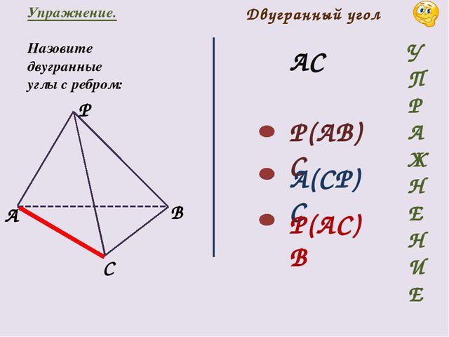 Двугранный угол Упражнение. Назовите двугранные углы с ребром: АС P(AB)C A(CP...