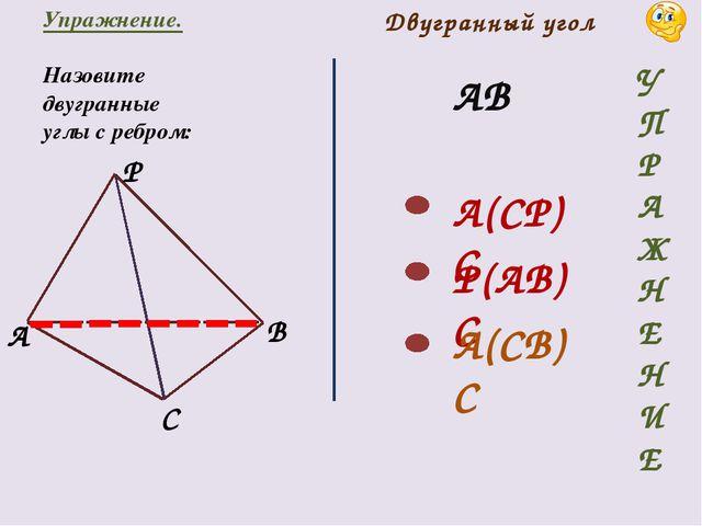 Упражнение. Назовите двугранные углы с ребром: АВ A(CP)C P(AB)C A(CB)C Двугра...