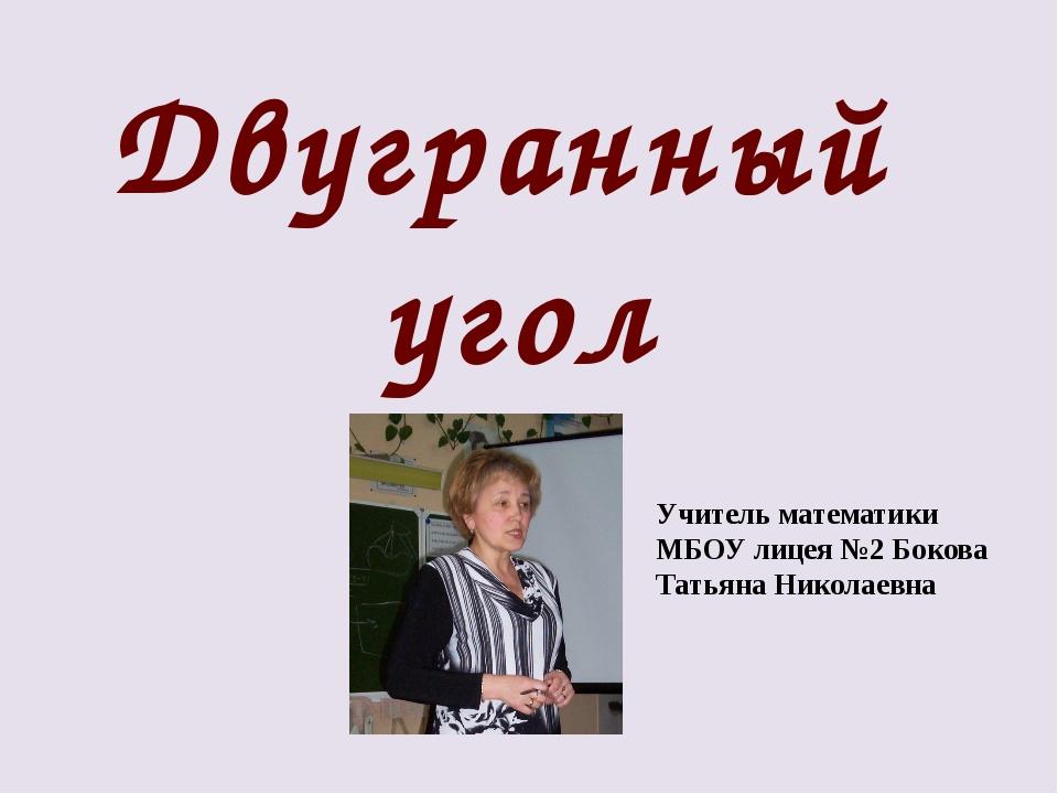 Двугранный угол Учитель математики МБОУ лицея №2 Бокова Татьяна Николаевна