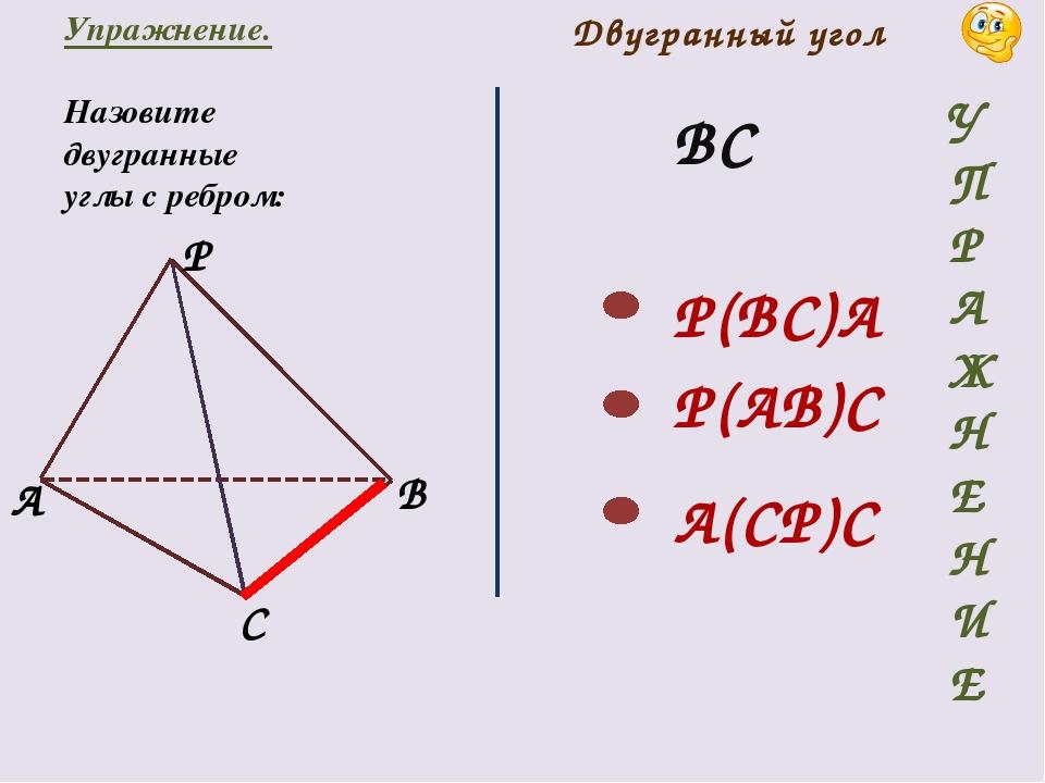 Упражнение. Назовите двугранные углы с ребром: ВС Двугранный угол P(BC)A P(AB...