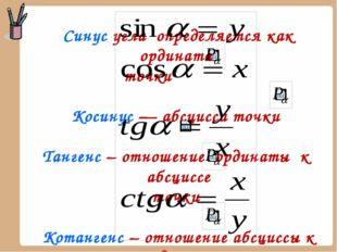 Синус угла определяется как ордината точки Косинус — абсцисса точки Тангенс –