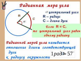 Радианная мера угла R С центральный угол R – радиус С – длина дуги Если R = C