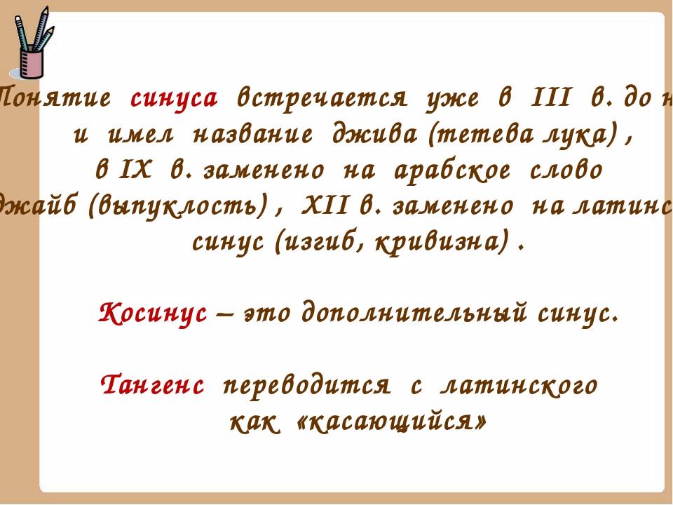 Понятие синуса встречается уже в III в. до н. э. и имел название джива (тетев...