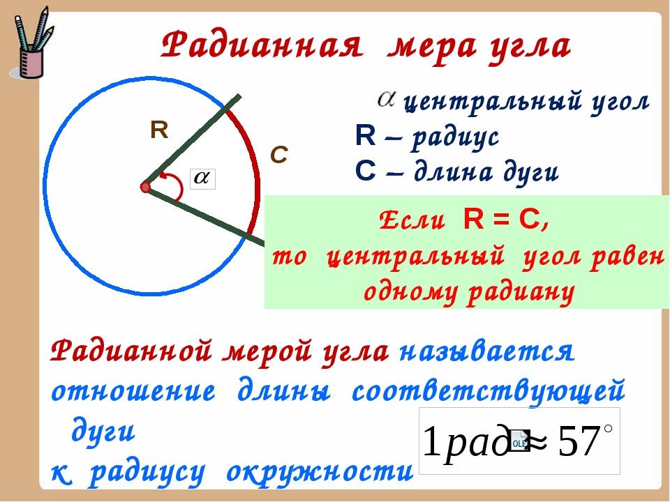 Радианная мера угла R С центральный угол R – радиус С – длина дуги Если R = C...