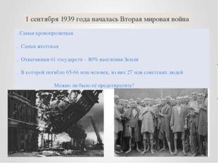 1 сентября 1939 года началась Вторая мировая война . Самая кровопролитная . С