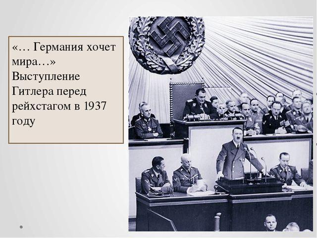 «… Германия хочет мира…» Выступление Гитлера перед рейхстагом в 1937 году