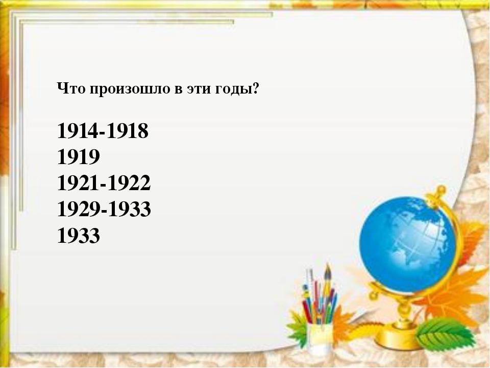 Что произошло в эти годы? 1914-1918 1919 1921-1922 1929-1933 1933