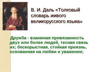 В. И. Даль «Толковый словарь живого великорусского языка» Дружба - взаимная п