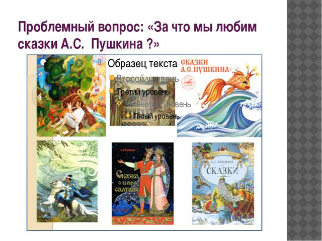 Проблемный вопрос: «За что мы любим сказки А.С. Пушкина ?»
