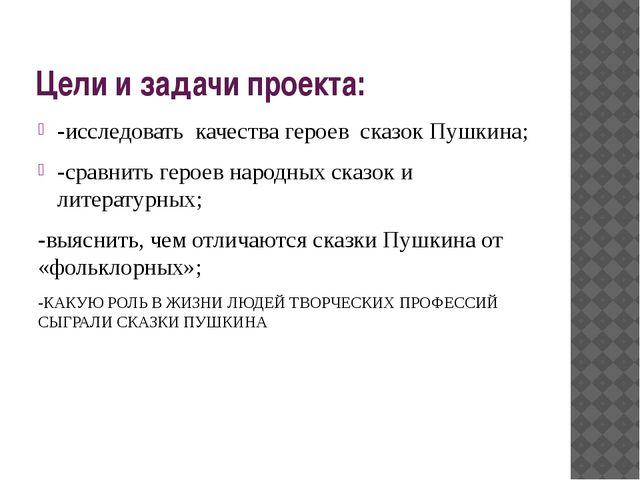 Цели и задачи проекта: -исследовать качества героев сказок Пушкина; -сравнить...