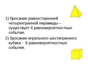 1) бросание равносторонней четырехгранной пирамиды – существует 4 равновероят