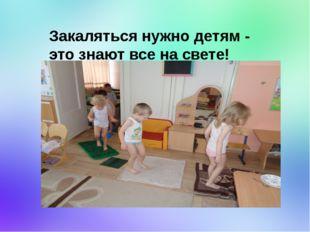 Закаляться нужно детям - это знают все на свете!
