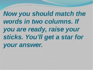 Now you should match the words in two columns. If you are ready, raise your s