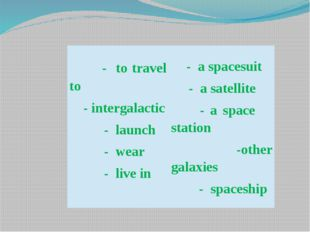- to travel to -intergalactic - launch - wear - live in - a spacesuit - a sa