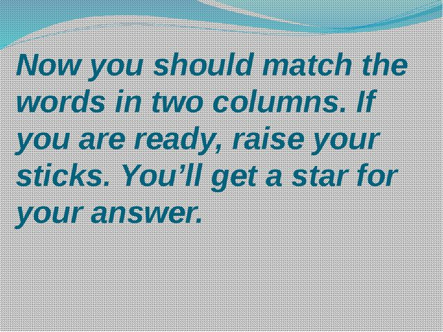 Now you should match the words in two columns. If you are ready, raise your s...