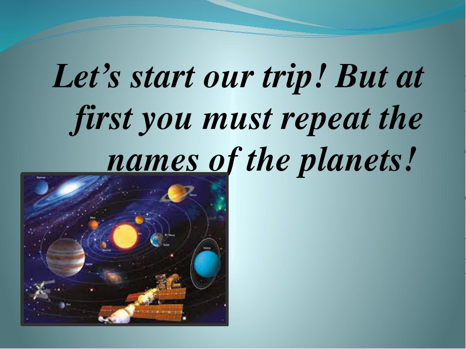 Let's start our trip! But at first you must repeat the names of the planets!