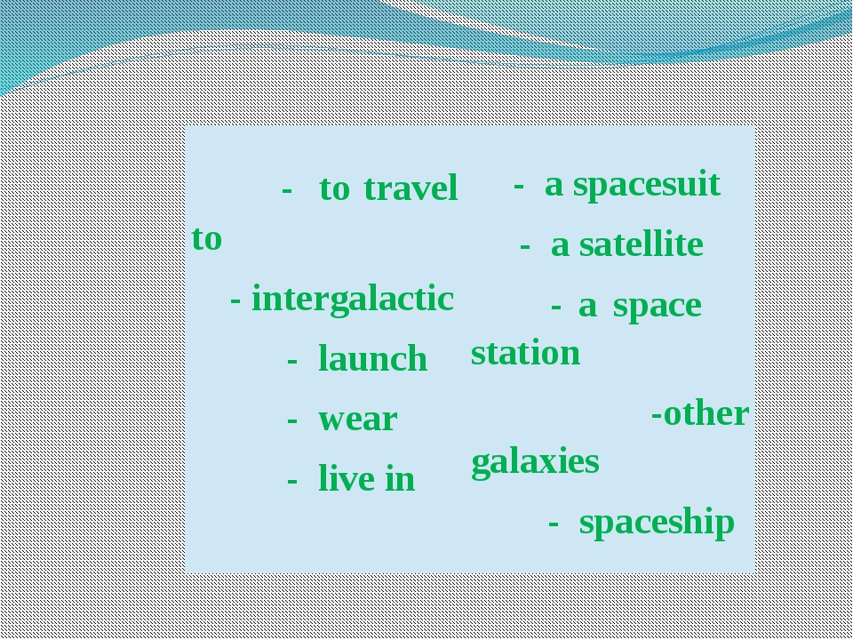 - to travel to -intergalactic - launch - wear - live in - a spacesuit - a sa...