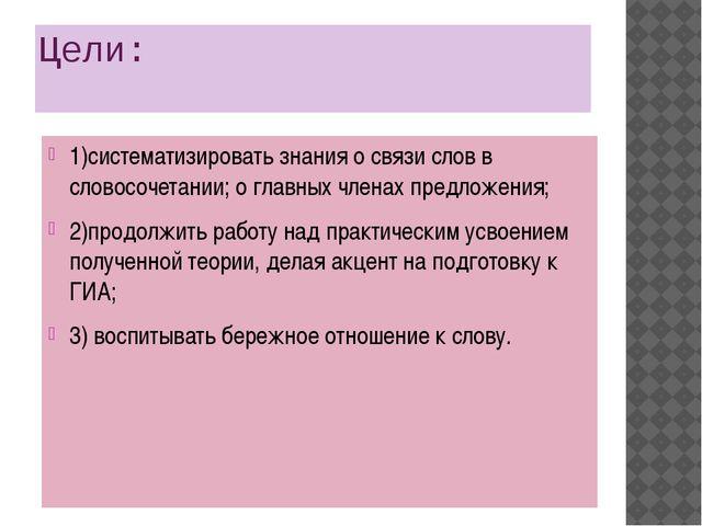 Цели: 1)систематизировать знания о связи слов в словосочетании; о главных чле...