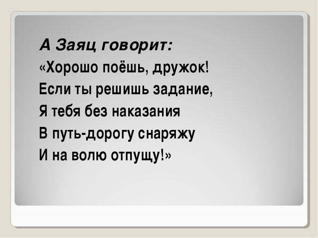 А Заяц говорит: «Хорошо поёшь, дружок! Если ты решишь задание, Я тебя без нак...