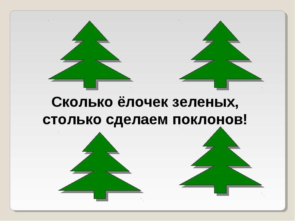 Сколько ёлочек зеленых, столько сделаем поклонов!