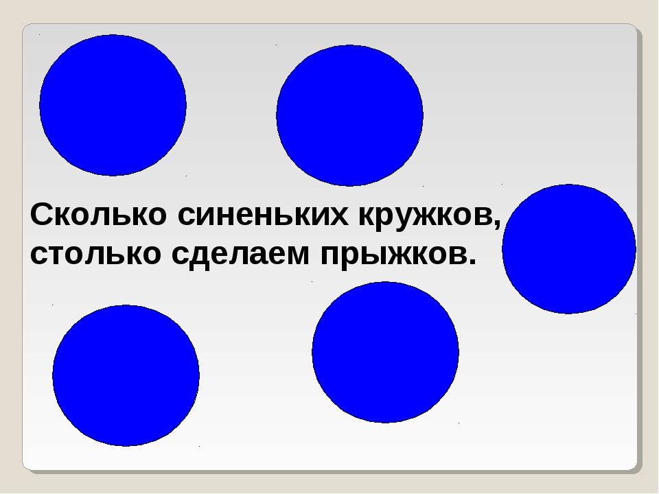 Сколько синеньких кружков, столько сделаем прыжков.