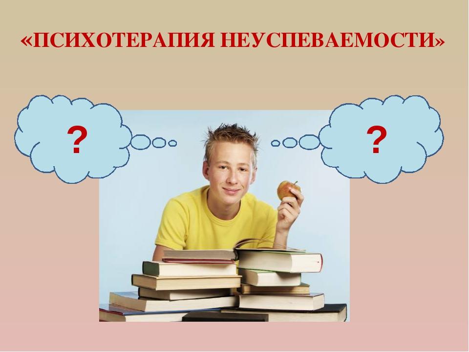«ПСИХОТЕРАПИЯ НЕУСПЕВАЕМОСТИ» ? ?