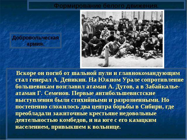 Вскоре он погиб от шальной пули и главнокомандующим стал генерал А. Деникин....