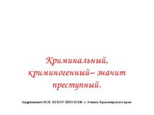 Криминальный, криминогенный– значит преступный. Андрюшевич М.М КГБОУ НПО ПЛ46