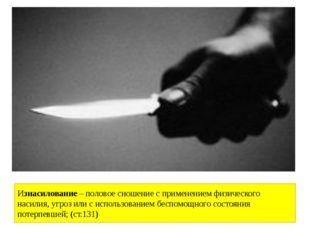 Изнасилование –половое сношение с применением физического насилия, угроз или