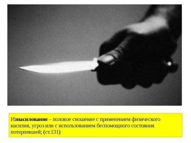 Изнасилование –половое сношение с применением физического насилия, угроз или...