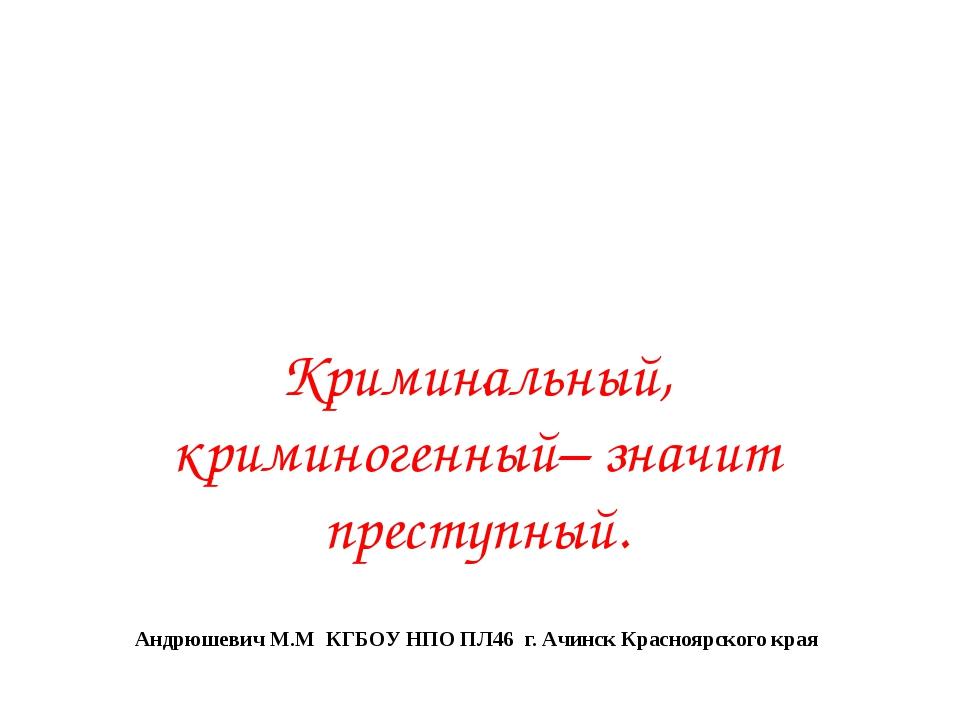 Криминальный, криминогенный– значит преступный. Андрюшевич М.М КГБОУ НПО ПЛ46...