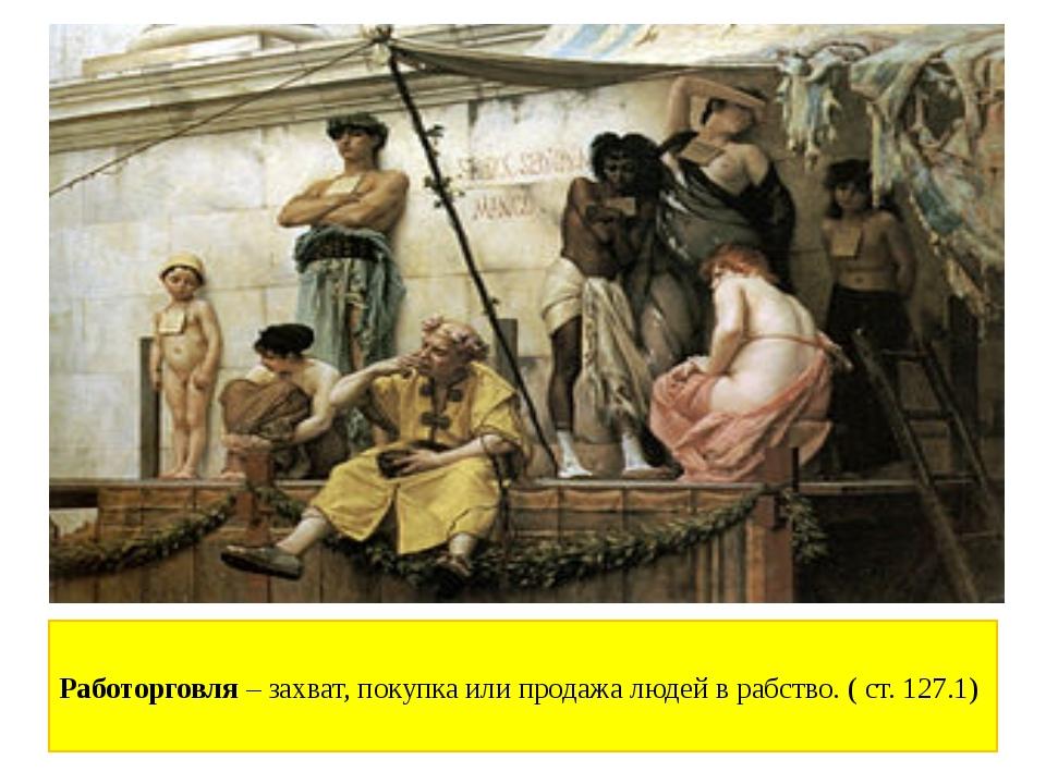 Работорговля –захват, покупка или продажа людей в рабство. ( ст. 127.1)