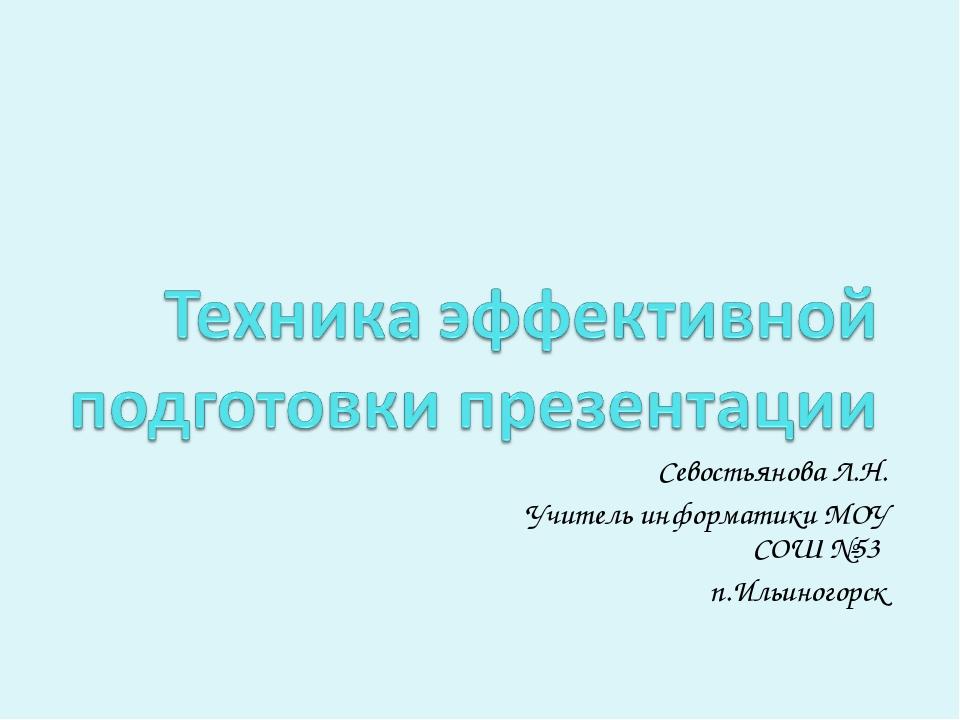 Севостьянова Л.Н. Учитель информатики МОУ СОШ №53 п.Ильиногорск