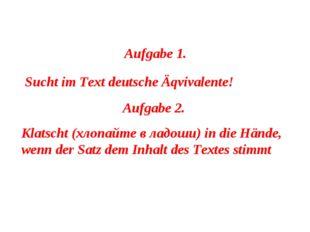 Aufgabe 1. Sucht im Text deutsche Äqvivalente! Aufgabe 2. Klatscht (хлопайте