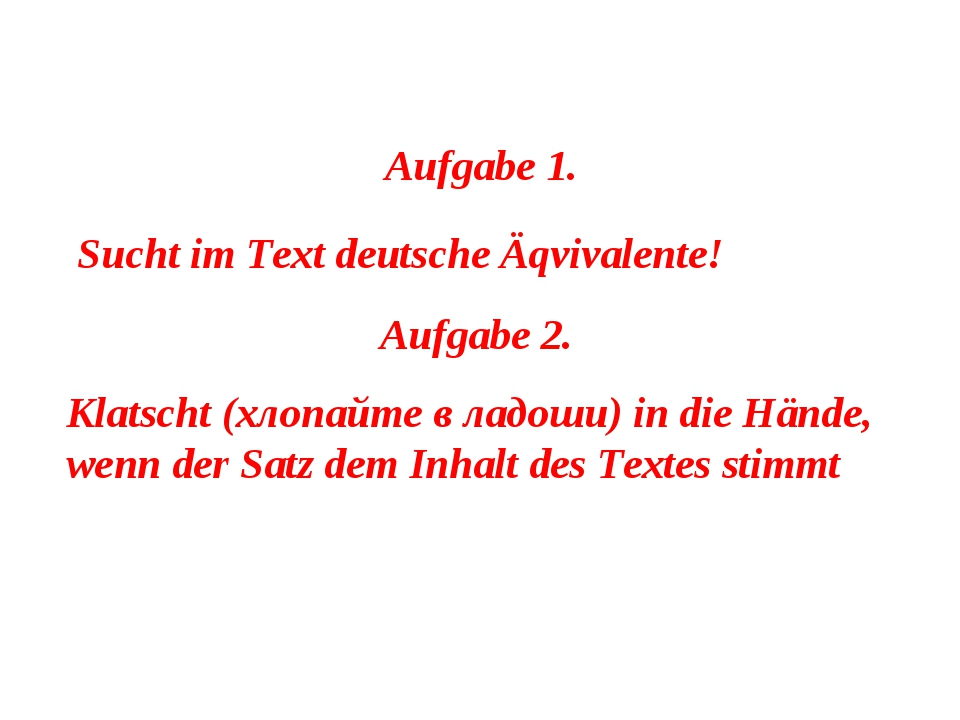 Aufgabe 1. Sucht im Text deutsche Äqvivalente! Aufgabe 2. Klatscht (хлопайте...