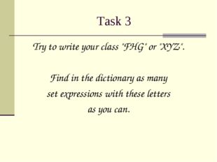 "Task 3 Try to write your class ""FHG"" or ""XYZ"". Find in the dictionary as many"
