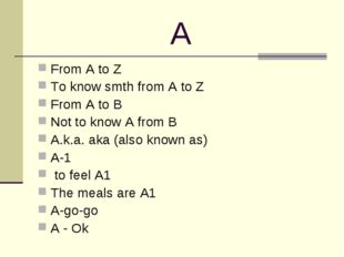 A From A to Z To know smth from A to Z From A to B Not to know A from B A.k.a