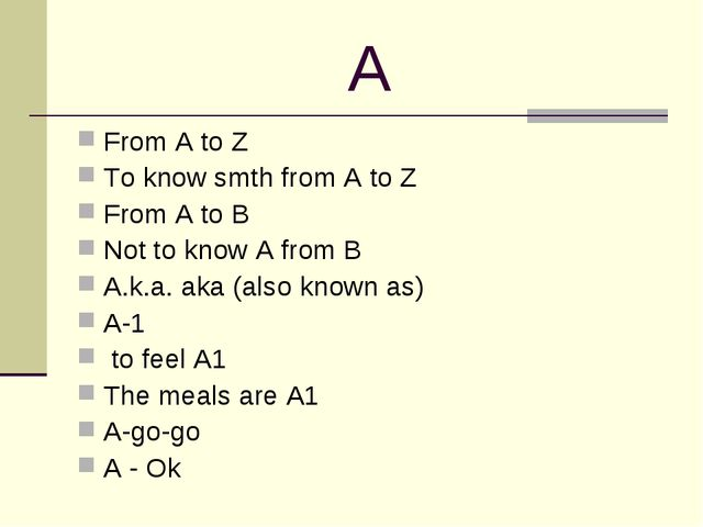 A From A to Z To know smth from A to Z From A to B Not to know A from B A.k.a...