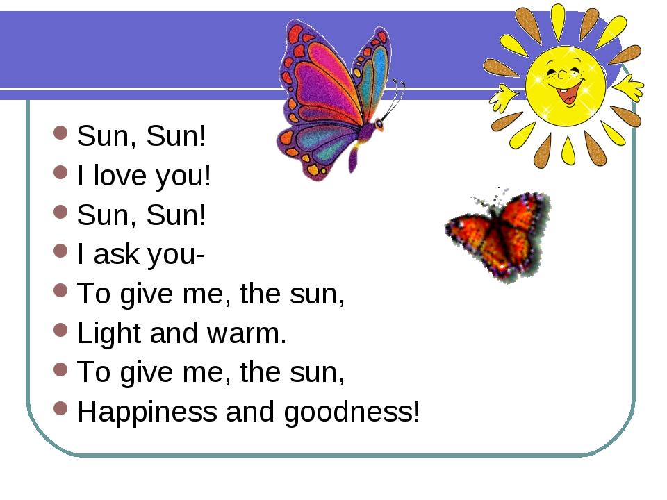 Sun, Sun! I love you! Sun, Sun! I ask you- To give me, the sun, Light and war...