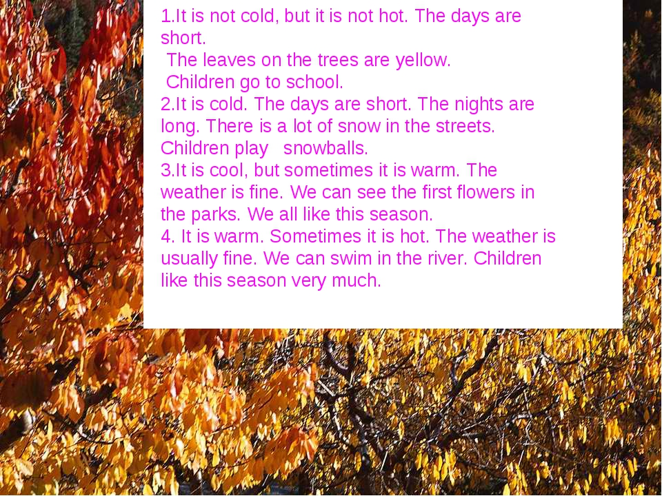 1.It is not cold, but it is not hot. The days are short. The leaves on the tr...