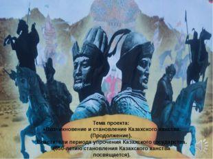 Тема проекта: «Возникновение и становление Казахского ханства. (Продолжение).